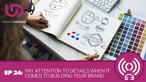 Episode 24 – Pay Attention To Details When It  Comes To Building Your Brand