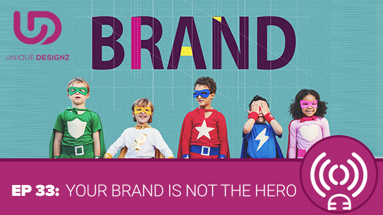 Episode 33 – Your Brand Is NOT the Hero