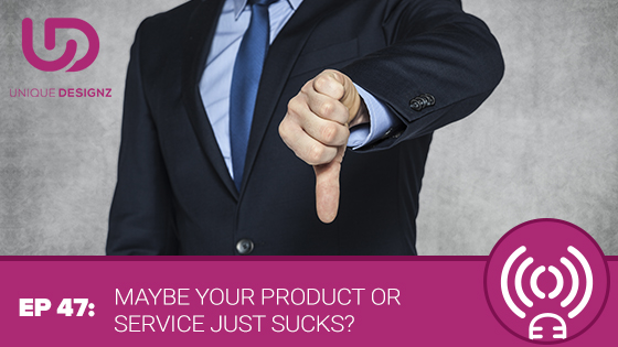 Episode 47 – Maybe Your Product Or Service Just Sucks