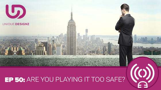Episode 50 – Are You Playing It Too Safe?