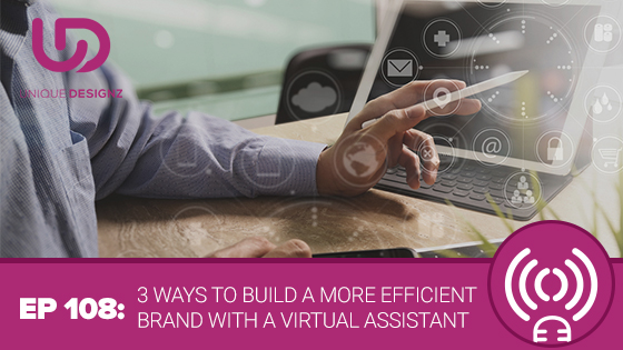 Episode 108 – 3 Ways To Build A More Efficient Brand With A Virtual Assistant